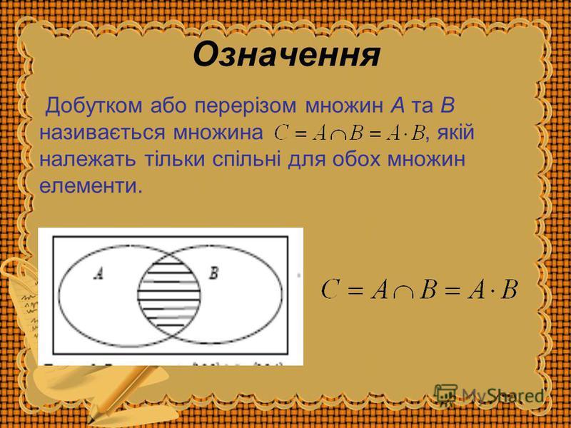 Означення Добутком або перерізом множин A та B називається множина, якій належать тільки спільні для обох множин елементи.