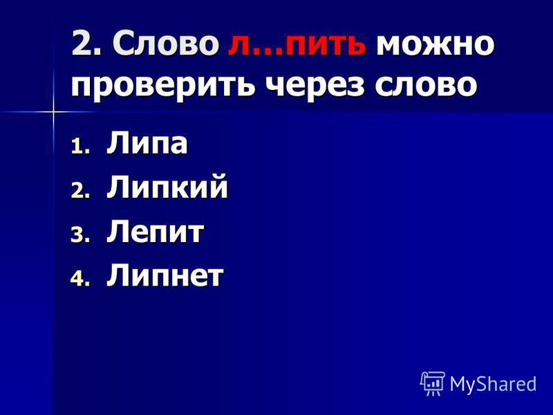 2. Слово л…пить можно проверить через слово 1. Липа 2. Липкий 3. Лепит 4. Липнет