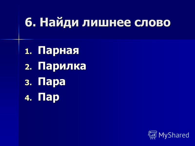 6. Найди лишнее слово 1. Парная 2. Парилка 3. Пара 4. Пар