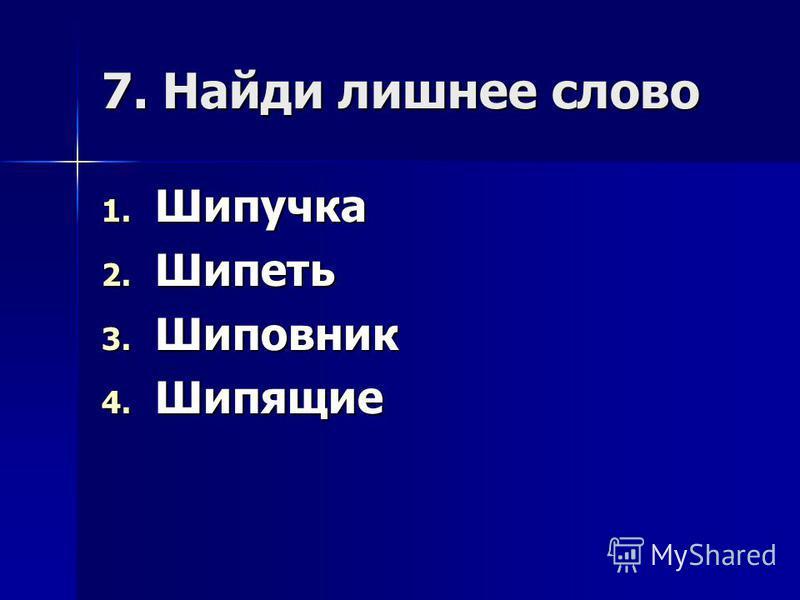 7. Найди лишнее слово 1. Шипучка 2. Шипеть 3. Шиповник 4. Шипящие