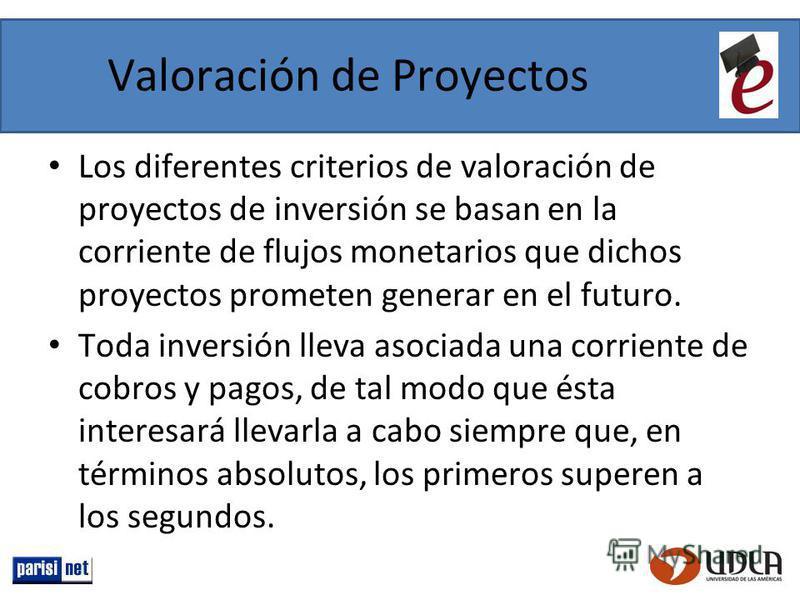 Valoración de Proyectos Los diferentes criterios de valoración de proyectos de inversión se basan en la corriente de flujos monetarios que dichos proyectos prometen generar en el futuro. Toda inversión lleva asociada una corriente de cobros y pagos,