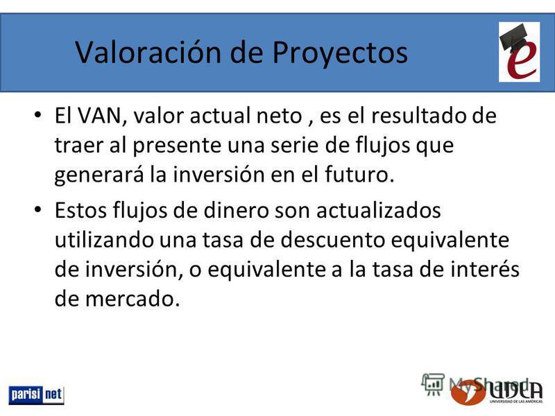 Valoración de Proyectos El VAN, valor actual neto, es el resultado de traer al presente una serie de flujos que generará la inversión en el futuro. Estos flujos de dinero son actualizados utilizando una tasa de descuento equivalente de inversión, o e