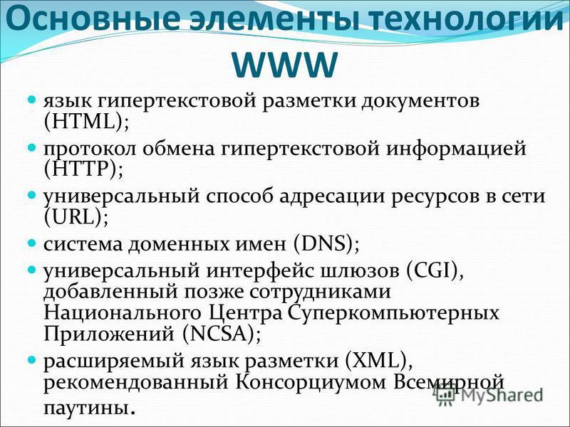 Основные элементы технологии WWW язык гипертекстовой разметки документов (HTML); протокол обмена гипертекстовой информацией (HTTP); универсальный способ адресации ресурсов в сети (URL); система доменных имен (DNS); универсальный интерфейс шлюзов (CGI