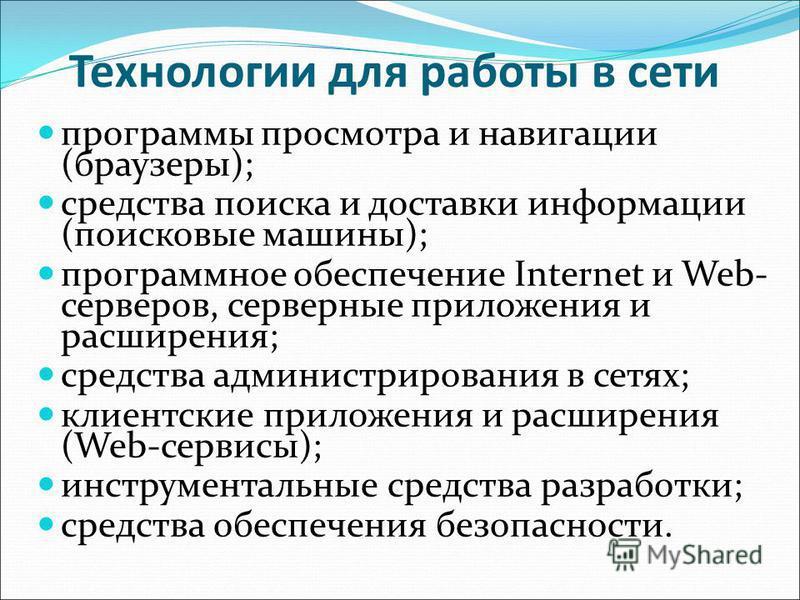 Технологии для работы в сети программы просмотра и навигации (браузеры); средства поиска и доставки информации (поисковые машины); программное обеспечение Internet и Web- серверов, серверные приложения и расширения; средства администрирования в сетях