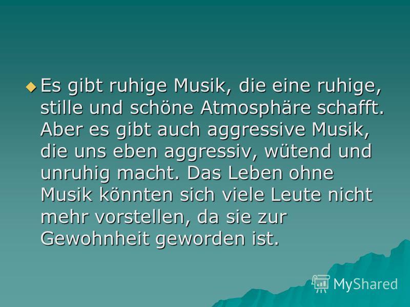 Es gibt ruhige Musik, die eine ruhige, stille und schöne Atmosphäre schafft. Aber es gibt auch aggressive Musik, die uns eben aggressiv, wütend und unruhig macht. Das Leben ohne Musik könnten sich viele Leute nicht mehr vorstellen, da sie zur Gewohnh