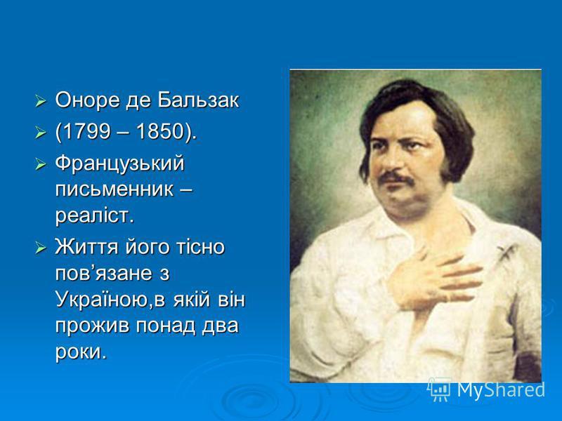 Оноре де Бальзак Оноре де Бальзак (1799 – 1850). (1799 – 1850). Французький письменник – реаліст. Французький письменник – реаліст. Життя його тісно повязане з Україною,в якій він прожив понад два роки. Життя його тісно повязане з Україною,в якій він
