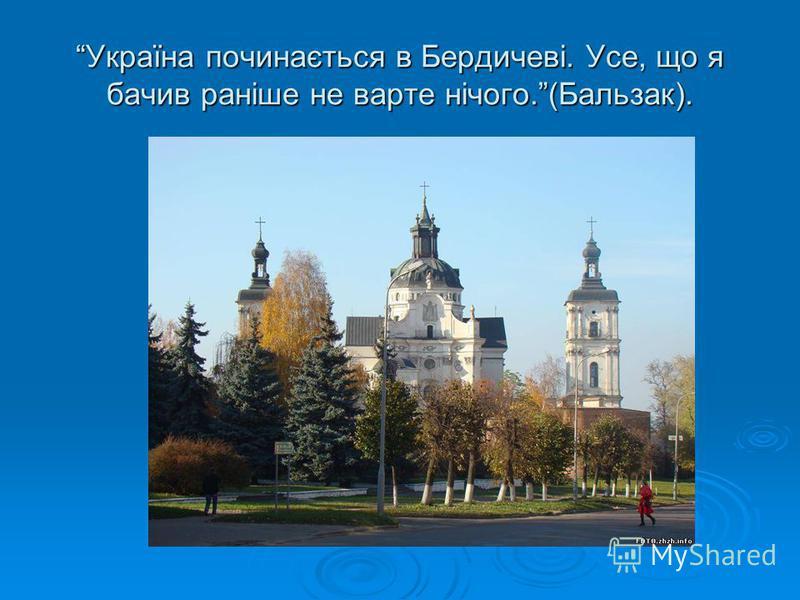 Україна починається в Бердичеві. Усе, що я бачив раніше не варте нічого.(Бальзак).
