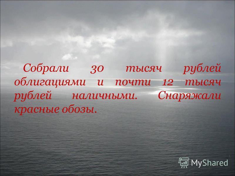 Собрали 30 тысяч рублей облигациями и почти 12 тысяч рублей наличными. Снаряжали красные обозы.
