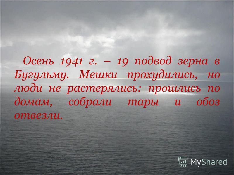 Осень 1941 г. – 19 подвод зерна в Бугульму. Мешки прохудились, но люди не растерялись: прошлись по домам, собрали тары и обоз отвезли.