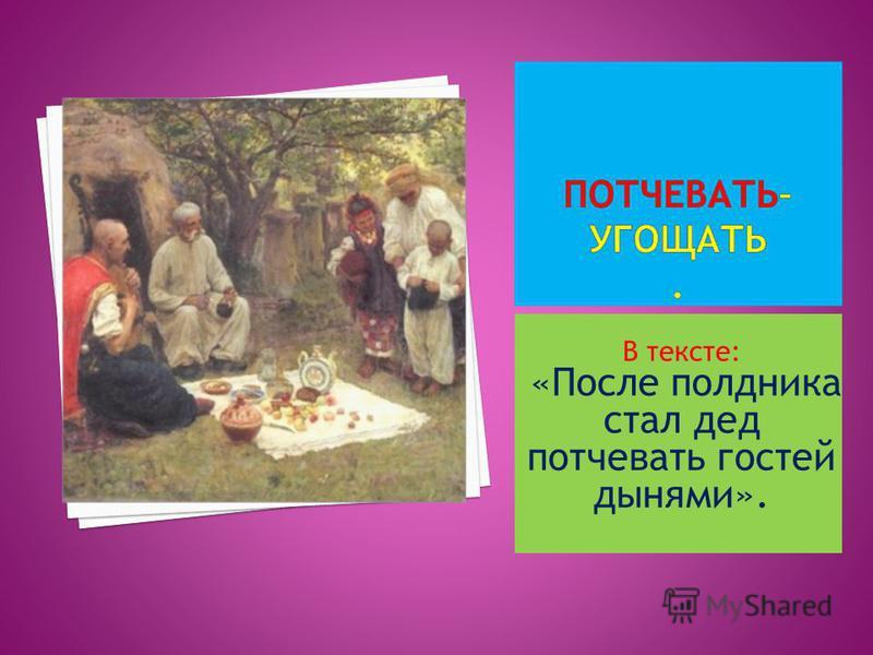 В тексте: «После полдника стал дед потчевать гостей дынями».