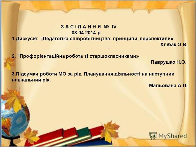 З А С І Д А Н Н Я ІV 08.04.2014 р. 1. Дискусія : « Педагогіка співробітництва : принципи, перспективи ». Хлібак О. В. 2.