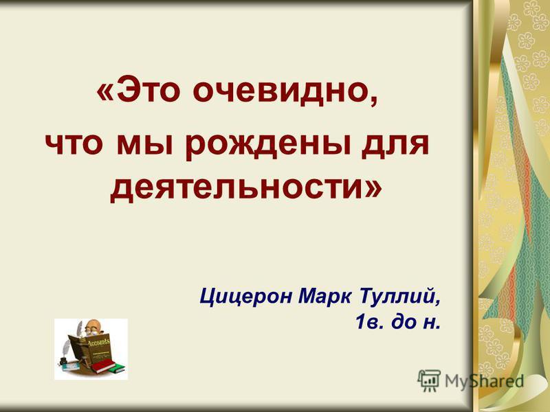 «Это очевидно, что мы рождены для деятельности» Цицерон Марк Туллий, 1 в. до н.
