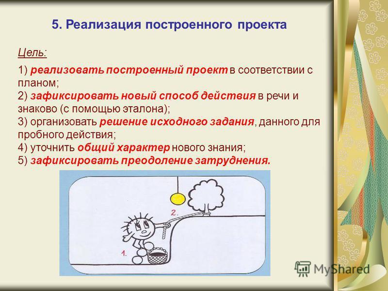 5. Реализация построенного проекта Цель: 1) реализовать построенный проект в соответствии с планом; 2) зафиксировать новый способ действия в речи и знаково (с помощью эталона); 3) организовать решение исходного задания, данного для пробного действия;