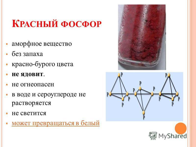 К РАСНЫЙ ФОСФОР аморфное вещество без запаха красно-бурого цвета не ядовит. не огнеопасен в воде и сероуглероде не растворяется не светится может превращаться в белый