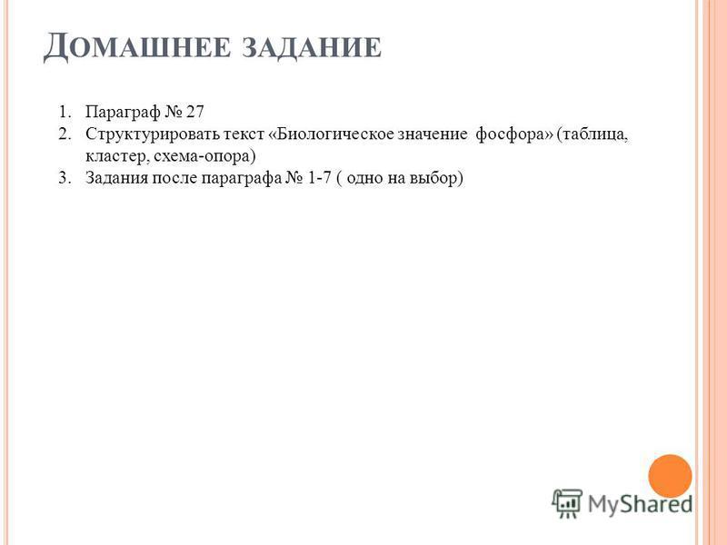 Д ОМАШНЕЕ ЗАДАНИЕ 1. Параграф 27 2. Структурировать текст «Биологическое значение фосфора» (таблица, кластер, схема-опора) 3. Задания после параграфа 1-7 ( одно на выбор)