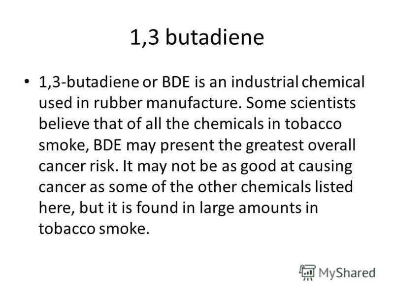 1,3 butadiene 1,3-butadiene or BDE is an industrial chemical used in rubber manufacture. Some scientists believe that of all the chemicals in tobacco smoke, BDE may present the greatest overall cancer risk. It may not be as good at causing cancer as