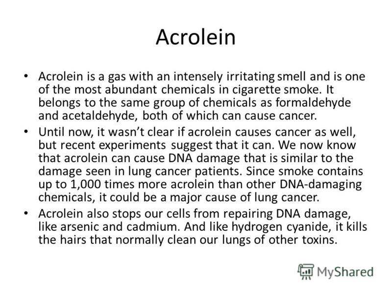 Acrolein Acrolein is a gas with an intensely irritating smell and is one of the most abundant chemicals in cigarette smoke. It belongs to the same group of chemicals as formaldehyde and acetaldehyde, both of which can cause cancer. Until now, it wasn