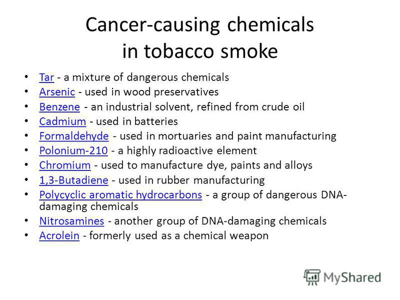 Cancer-causing chemicals in tobacco smoke Tar - a mixture of dangerous chemicals Tar Arsenic - used in wood preservatives Arsenic Benzene - an industrial solvent, refined from crude oil Benzene Cadmium - used in batteries Cadmium Formaldehyde - used