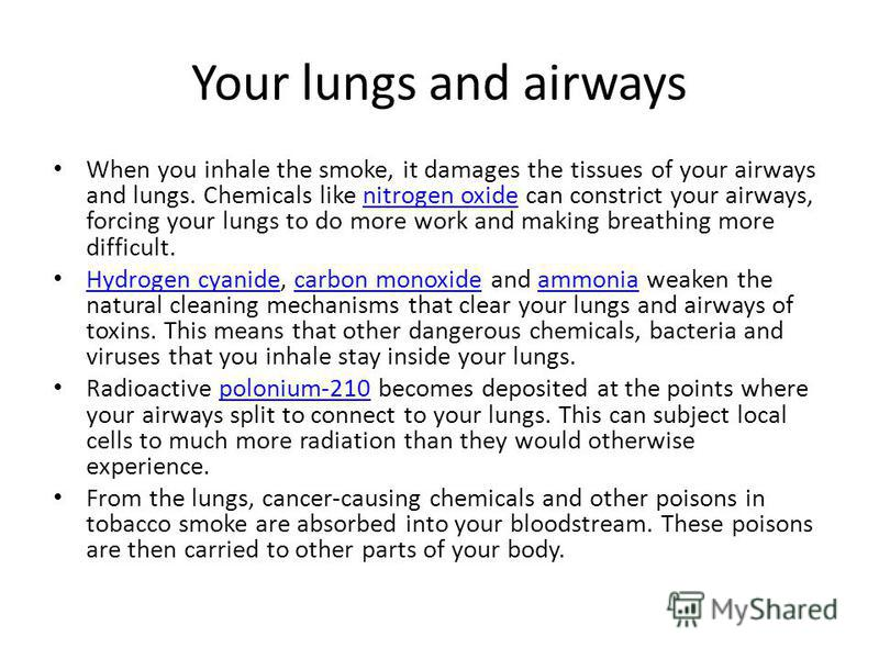 Your lungs and airways When you inhale the smoke, it damages the tissues of your airways and lungs. Chemicals like nitrogen oxide can constrict your airways, forcing your lungs to do more work and making breathing more difficult.nitrogen oxide Hydrog