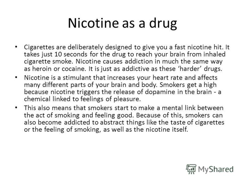 Nicotine as a drug Cigarettes are deliberately designed to give you a fast nicotine hit. It takes just 10 seconds for the drug to reach your brain from inhaled cigarette smoke. Nicotine causes addiction in much the same way as heroin or cocaine. It i