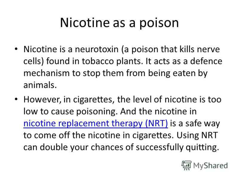 Nicotine as a poison Nicotine is a neurotoxin (a poison that kills nerve cells) found in tobacco plants. It acts as a defence mechanism to stop them from being eaten by animals. However, in cigarettes, the level of nicotine is too low to cause poison