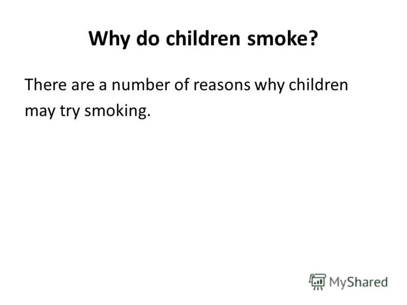 Why do children smoke? There are a number of reasons why children may try smoking.