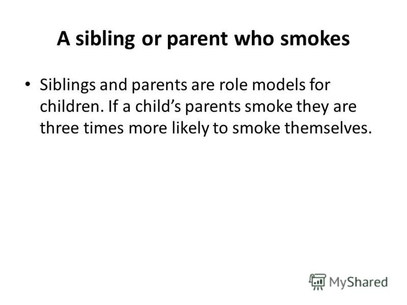 A sibling or parent who smokes Siblings and parents are role models for children. If a childs parents smoke they are three times more likely to smoke themselves.