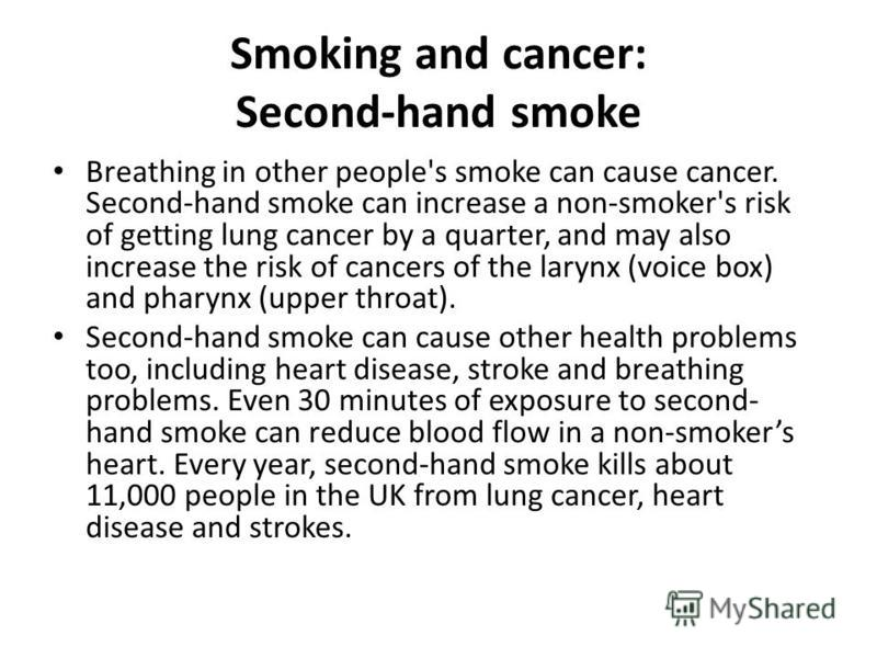 Smoking and cancer: Second-hand smoke Breathing in other people's smoke can cause cancer. Second-hand smoke can increase a non-smoker's risk of getting lung cancer by a quarter, and may also increase the risk of cancers of the larynx (voice box) and