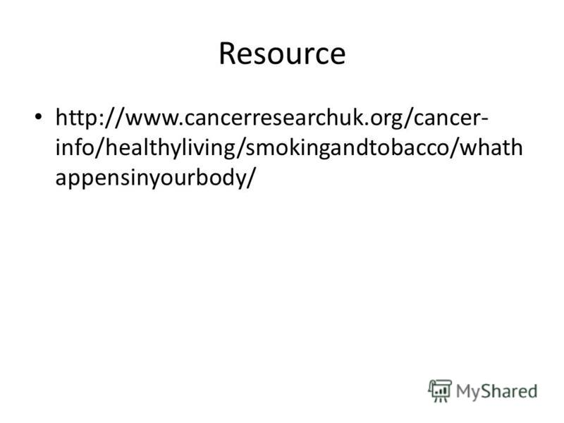 Resource http://www.cancerresearchuk.org/cancer- info/healthyliving/smokingandtobacco/whath appensinyourbody/