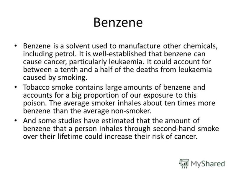 Benzene Benzene is a solvent used to manufacture other chemicals, including petrol. It is well-established that benzene can cause cancer, particularly leukaemia. It could account for between a tenth and a half of the deaths from leukaemia caused by s