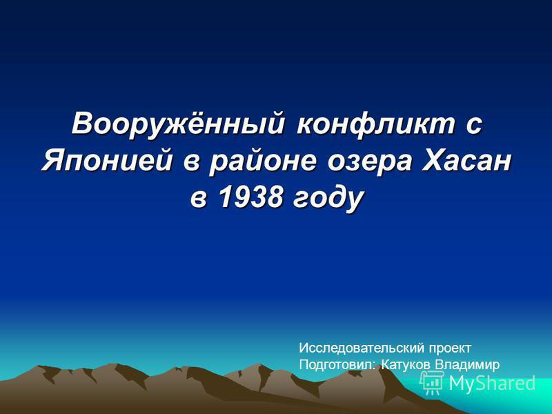 Вооружённый конфликт с Японией в районе озера Хасан в 1938 году Исследовательский проект Подготовил: Катуков Владимир