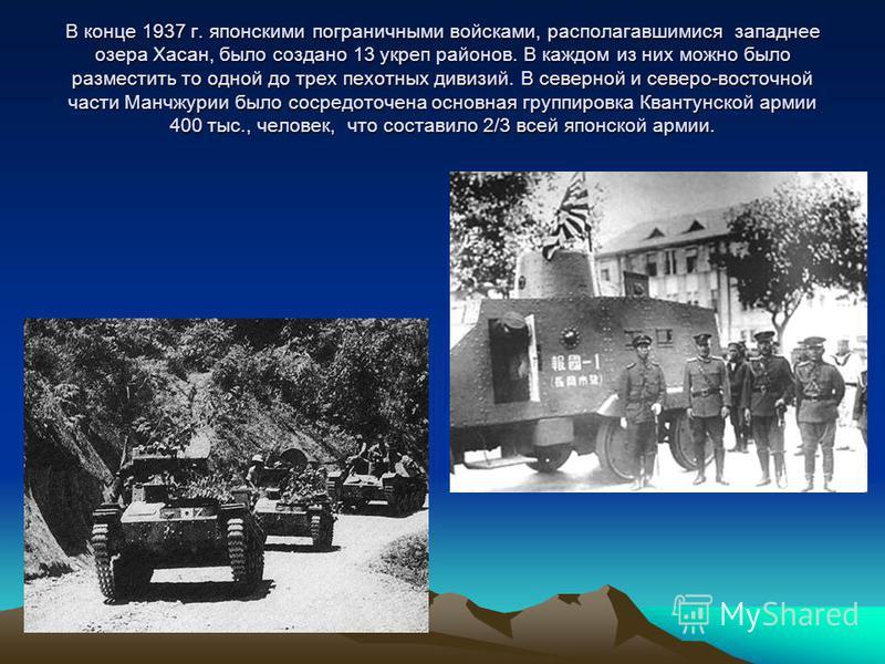 В конце 1937 г. японскими пограничными войсками, располагавшимися западнее озера Хасан, было создано 13 укреп районов. В каждом из них можно было разместить то одной до трех пехотных дивизий. В северной и северо-восточной части Манчжурии было сосредо