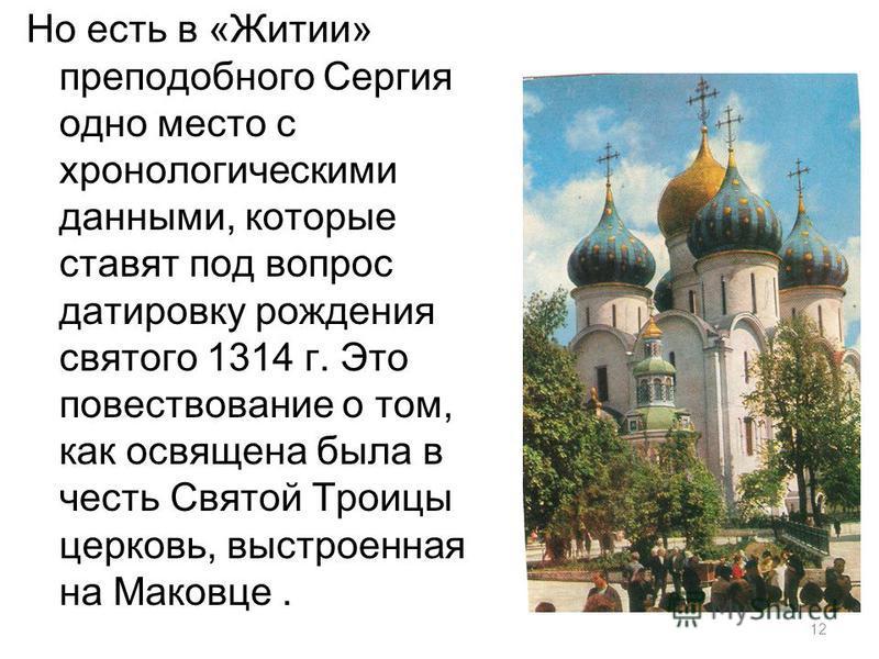 12 Но есть в «Житии» преподобного Сергия одно место с хронологическими данными, которые ставят под вопрос датировку рождения святого 1314 г. Это повествование о том, как освящена была в честь Святой Троицы церковь, выстроенная на Маковце.