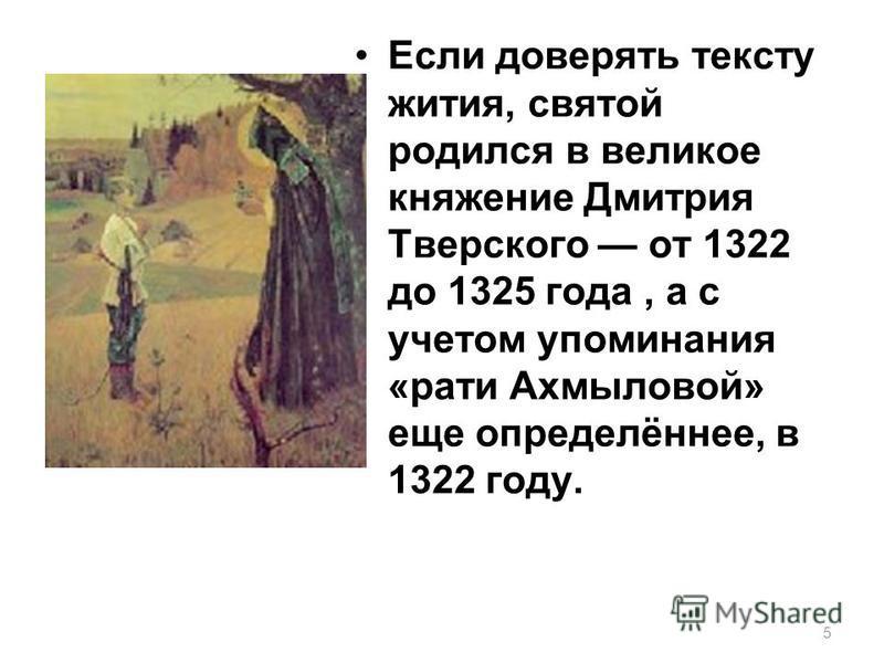 5 Если доверять тексту жития, святой родился в великое княжение Дмитрия Тверского от 1322 до 1325 года, а с учетом упоминания «рати Ахмыловой» еще определённее, в 1322 году.