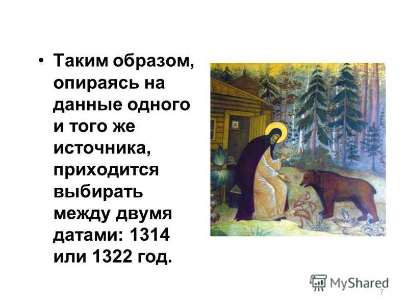 7 Таким образом, опираясь на данные одного и того же источника, приходится выбирать между двумя датами: 1314 или 1322 год.