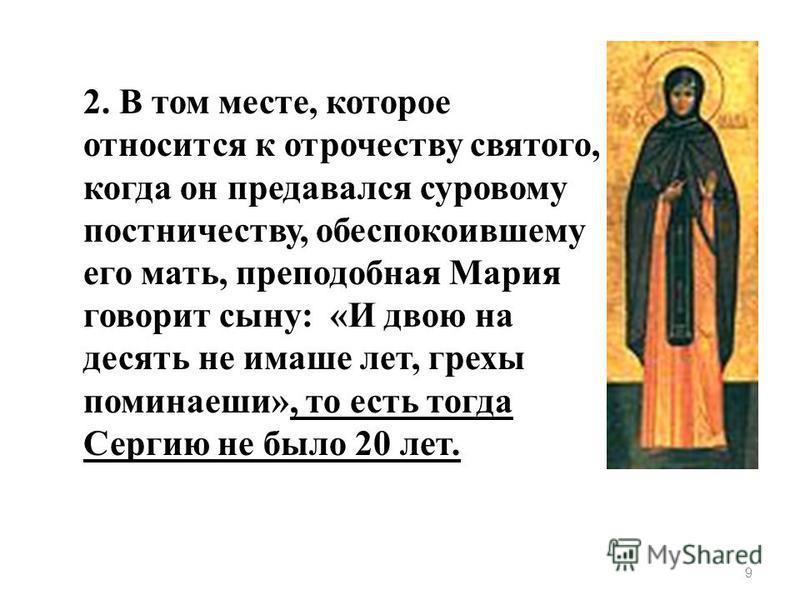 9 2. В том месте, которое относится к отрочеству святого, когда он предавался суровому постничеству, обеспокоившему его мать, преподобная Мария говорит сыну: «И двою на десять не имаше лет, грехи понимаешь», то есть тогда Сергию не было 20 лет.
