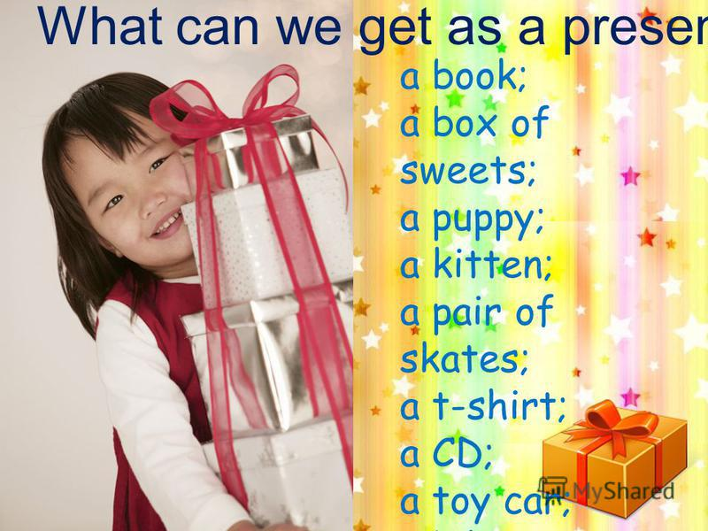 What can we get as a present: a book; a box of sweets; a puppy; a kitten; a pair of skates; a t-shirt; a CD; a toy car; a bike; a rocket.