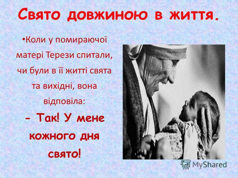 Свято довжиною в життя. Коли у помираючої матері Терези спитали, чи були в її житті свята та вихідні, вона відповіла: - Так! У мене кожного дня свято!