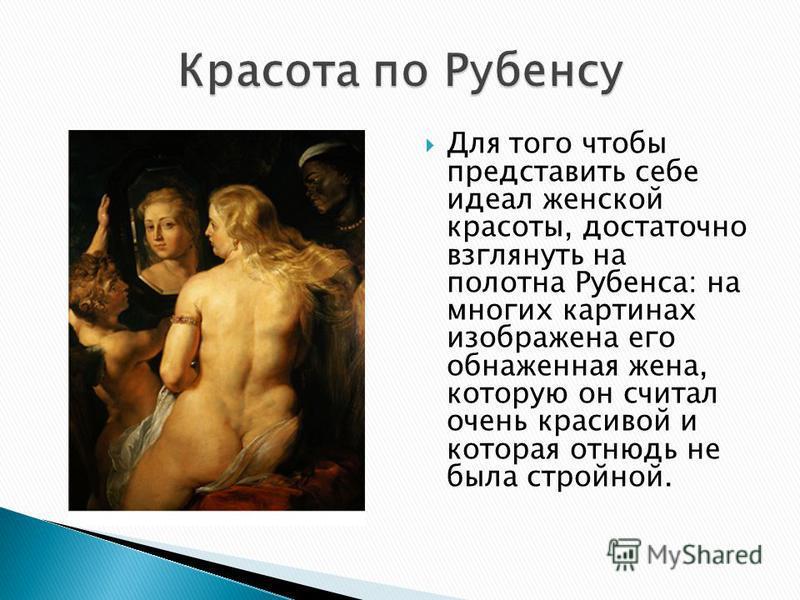 Для того чтобы представить себе идеал женской красоты, достаточно взглянуть на полотна Рубенса: на многих картинах изображена его обнаженная жена, которую он считал очень красивой и которая отнюдь не была стройной.