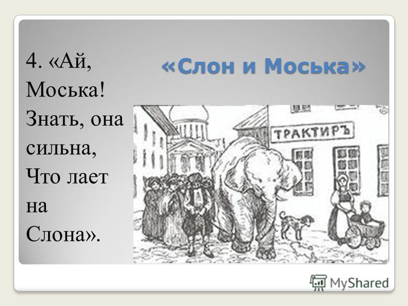 «Слон и Моська» 4. «Ай, Моська! Знать, она сильна, Что лает на Слона».