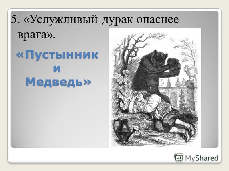 «Пустынник и Медведь» 5. «Услужливый дурак опаснее врага».