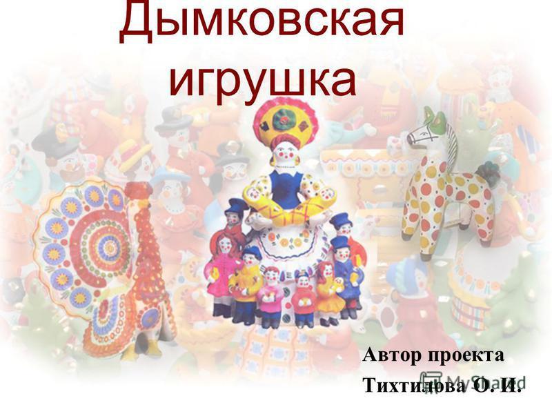 Дымковская игрушка Автор проекта Тихтилова О. И.
