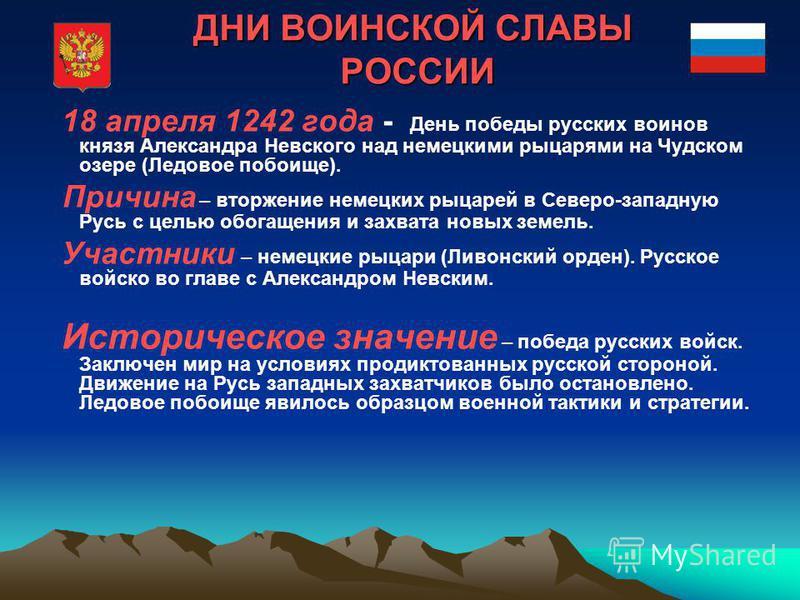 18 апреля 1242 года - День победы русских воинов князя Александра Невского над немецкими рыцарями на Чудском озере (Ледовое побоище). Причина – вторжение немецких рыцарей в Северо-западную Русь с целью обогащения и захвата новых земель. Участники – н