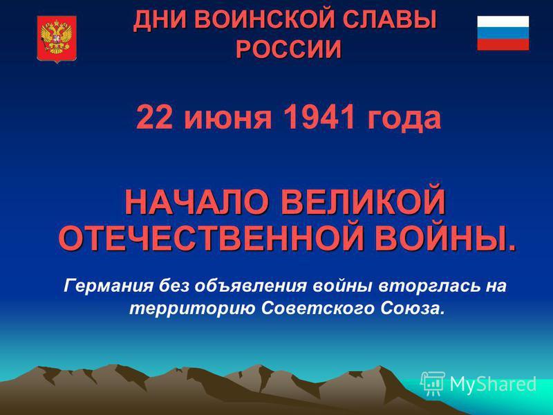 ДНИ ВОИНСКОЙ СЛАВЫ РОССИИ 22 июня 1941 года НАЧАЛО ВЕЛИКОЙ ОТЕЧЕСТВЕННОЙ ВОЙНЫ. Германия без объявления войны вторглась на территорию Советского Союза.