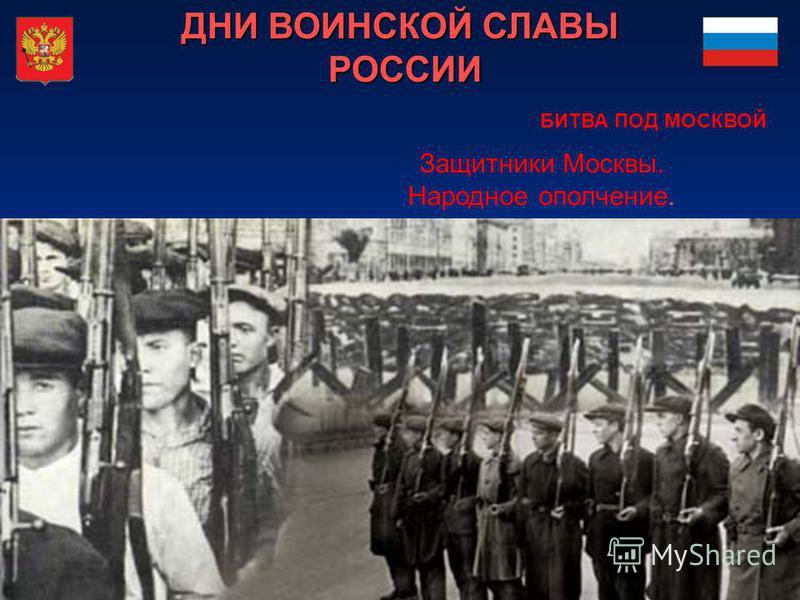 ДНИ ВОИНСКОЙ СЛАВЫ РОССИИ Защитники Москвы. Народное ополчение. БИТВА ПОД МОСКВОЙ