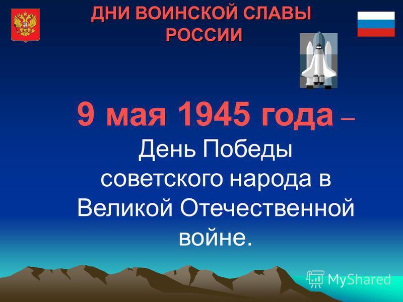 ДНИ ВОИНСКОЙ СЛАВЫ РОССИИ 9 мая 1945 года – День Победы советского народа в Великой Отечественной войне.