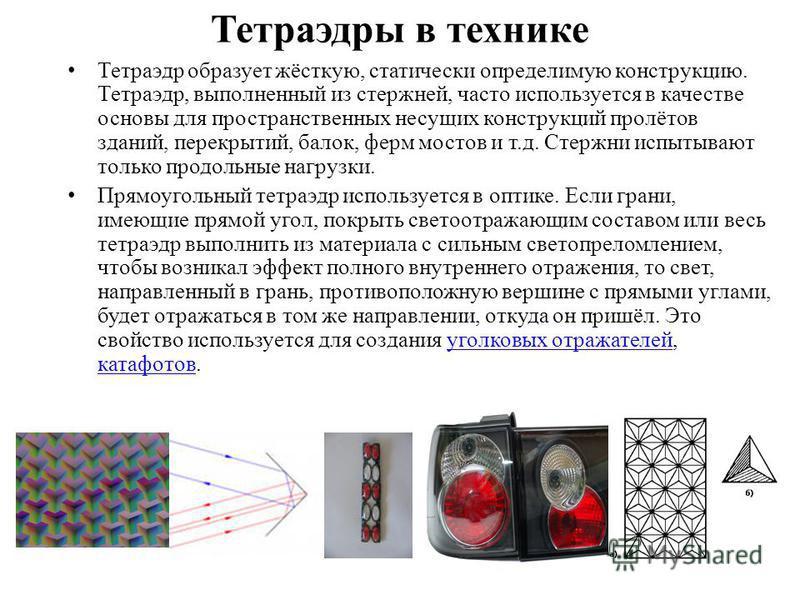 Тетраэдры в технике Тетраэдр образует жёсткую, статически определимую конструкцию. Тетраэдр, выполненный из стержней, часто используется в качестве основы для пространственных несущих конструкций пролётов зданий, перекрытий, балок, ферм мостов и т.д.