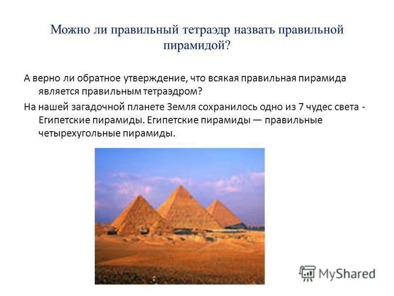 Можно ли правильный тетраэдр назвать правильной пирамидой? А верно ли обратное утверждение, что всякая правильная пирамида является правильным тетраэдром? На нашей загадочной планете Земля сохранилось одно из 7 чудес света - Египетские пирамиды. Егип
