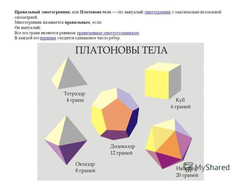Правильный многогранник, или Платоново тело это выпуклый многогранник с максимально возможной симметрией. Многогранник называется правильным, если: Он выпуклый; Все его грани являются равными правильными многоугольниками; В каждой его вершине сходитс