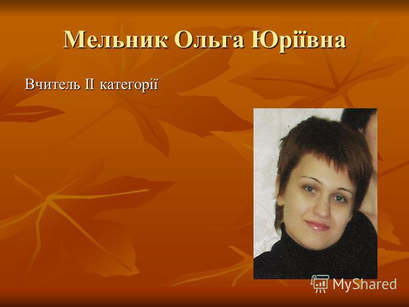 Мельник Ольга Юріївна Вчитель ІІ категорії